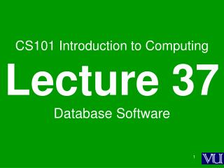 CS101 Introduction to Computing Lecture 37 Database Software