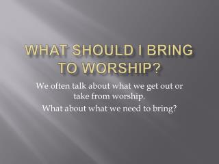 WHAT SHOULD I BRING  TO WORSHIP