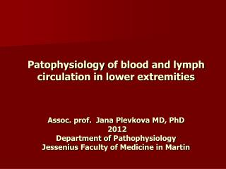 Patophysiology of blood and lymph circulation in lower extremities    Assoc. prof.  Jana Plevkova MD, PhD  2012 Departme