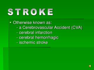Otherwise known as:    - a Cerebrovascular Accident CVA    - cerebral infarction    - cerebral hemorrhagic    - ischemic