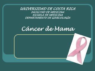 UNIVERSIDAD DE COSTA RICA FACULTAD DE MEDICINA ESCUELA DE MEDICINA DEPARTAMENTO DE GINECOLOG A  C ncer de Mama