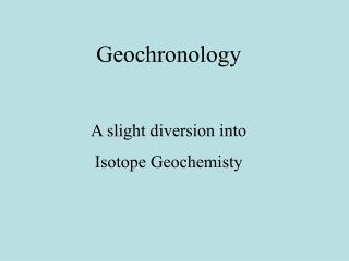 Geochronology  A slight diversion into  Isotope Geochemisty