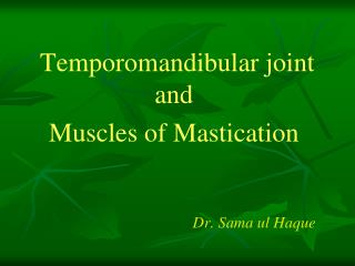 Temporomandibular joint and  Muscles of Mastication    Dr. Sama ul Haque