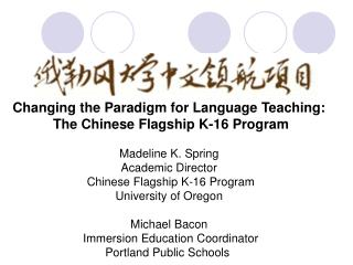 Changing the Paradigm for Language Teaching:  The Chinese Flagship K-16 Program  Madeline K. Spring Academic Director  C