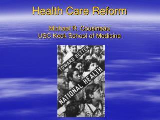 Health Care Reform   Michael R. Cousineau USC Keck School of Medicine
