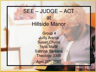 SEE   JUDGE   ACT  at Hillside Manor   Group 4 Juilly Aranja Susan Chyou Nyla Malik Sabrina Santana Theology 3300 April