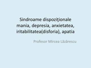Sindroame dispozitionale mania, depresia, anxietatea, iritabilitateadisforia, apatia