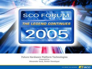 future hardware platform technologies presented by: alexander sack, senior developer