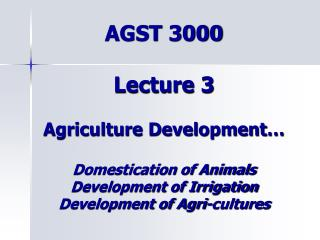 AGST 3000  Lecture 3  Agriculture Development   Domestication of Animals Development of Irrigation Development of Agri-c