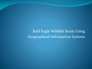 Bald Eagle Wildlife Study Using  Geographical Information Systems