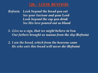 Refrain: Look beyond the bread you eat    See your Saviour and your Lord    Look beyond the cup you drink    See His lov