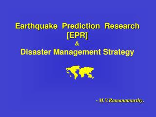 Earthquake  Prediction  Research [EPR]   Disaster Management Strategy       - M.V.Ramanamurthy.