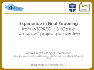 Experience in Final Reporting from INTERREG III B  Castle Tomorrow  project perspective    Marika Rudzite, Project coord