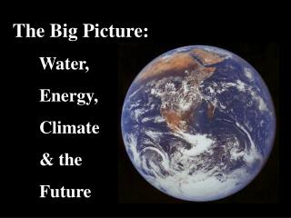 The Big Picture:       Water,       Energy,       Climate        the       Future