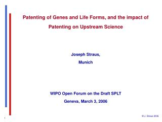 Patenting of Genes and Life Forms, and the impact of Patenting on Upstream Science   Joseph Straus,  Munich    WIPO Open