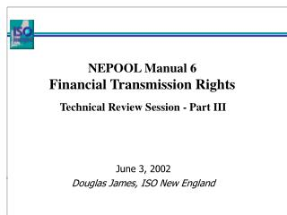 NEPOOL Manual 6 Financial Transmission Rights    Technical Review Session - Part III