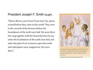President Joseph F. Smith taught,    Where did we come from From God. Our spirits existed before they came to this world