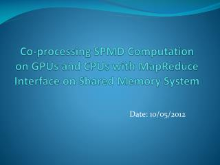 Co-processing SPMD Computation on GPUs and CPUs with MapReduce Interface on Shared Memory System