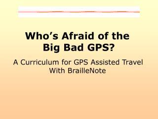 Who s Afraid of the  Big Bad GPS