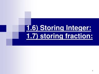 1.6 Storing Integer: 1.7 storing fraction: