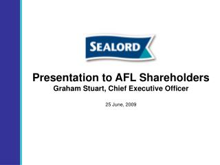 Presentation to AFL Shareholders Graham Stuart, Chief Executive Officer  25 June, 2009