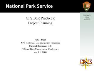 GPS Best Practices: Project Planning    James Stein NPS Historical Documentation Programs Cultural Resources GIS GIS and