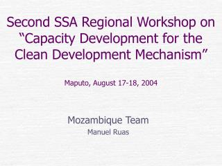 Second SSA Regional Workshop on  Capacity Development for the Clean Development Mechanism   Maputo, August 17-18, 2004