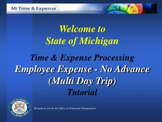Welcome to  State of Michigan  Time  Expense Processing Employee Expense - No Advance Multi Day Trip Tutorial