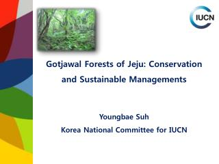 Gotjawal Forests of Jeju: Conservation and Sustainable Managements   Youngbae Suh Korea National Committee for IUCN