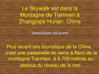 Le Skywalk est dans la Montagne de Tianmen   Zhangjiajie Hunan, Chine  cliquez ici pour voir la carte