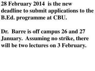 28 February 2014  is the new deadline to submit applications to the B.Ed. programme at CBU.  Dr.  Barre is off campus 26