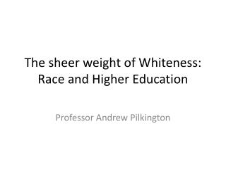 The sheer weight of Whiteness: Race and Higher Education