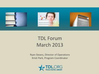 TDL Forum March 2013  Ryan Steans, Director of Operations Kristi Park, Program Coordinator