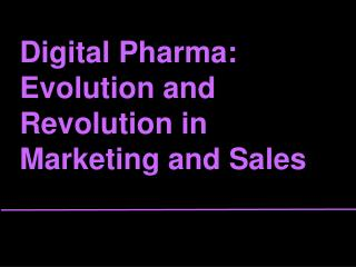 Digital Pharma:  Evolution and Revolution in Marketing and Sales