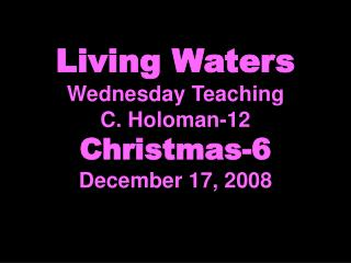 Living Waters Wednesday Teaching C. Holoman-12 Christmas-6 December 17, 2008