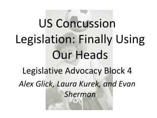 US Concussion Legislation: Finally Using Our Heads Legislative Advocacy Block 4 Alex Glick, Laura Kurek, and Evan Sherma