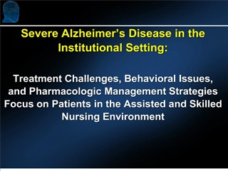 severe alzheimer s disease in the institutional setting:  treatment challenges, behavioral issues, and pharmacologic man