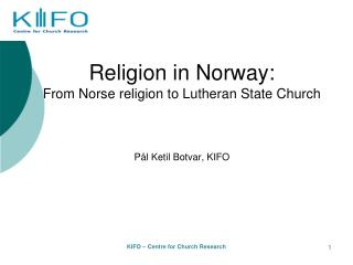 Religion in Norway:  From Norse religion to Lutheran State Church     P l Ketil Botvar, KIFO