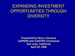 Presented by Henry Cisneros CalPERS and CalSTRS Conference San Jose, California April 25, 2006