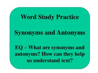 Word Study Practice  Synonyms and Antonyms  EQ   What are synonyms and antonyms How can they help us understand text