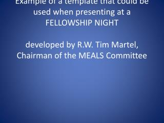 Example of a template that could be used when presenting at a FELLOWSHIP NIGHT  developed by R.W. Tim Martel, Chairman o