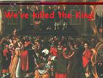 We ve killed the King
