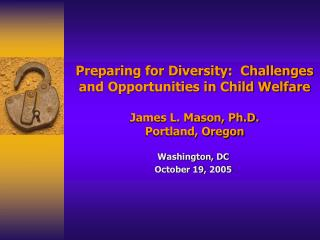Preparing for Diversity:  Challenges and Opportunities in Child Welfare  James L. Mason, Ph.D. Portland, Oregon