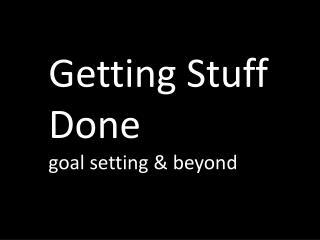 Getting Stuff Done goal setting  beyond