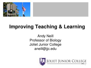Improving Teaching  Learning  Andy Neill Professor of Biology Joliet Junior College aneilljjc