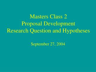 Masters Class 2 Proposal Development Research Question and Hypotheses