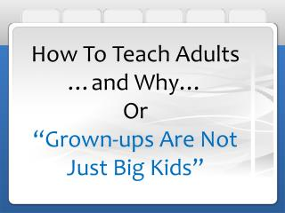 How To Teach Adults  and Why  Or  Grown-ups Are Not Just Big Kids