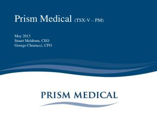 Prism Medical TSX-V   PM   May 2013 Stuart Meldrum, CEO George Chiarucci, CFO