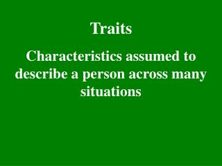 Traits Characteristics assumed to describe a person across many situations