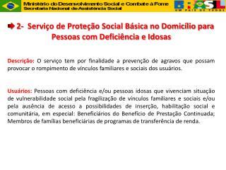 2-  Servi o de Prote  o Social B sica no Domic lio para Pessoas com Defici ncia e Idosas    Descri  o: O servi o tem por